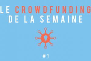 Le crowdfunding de la semaine #1