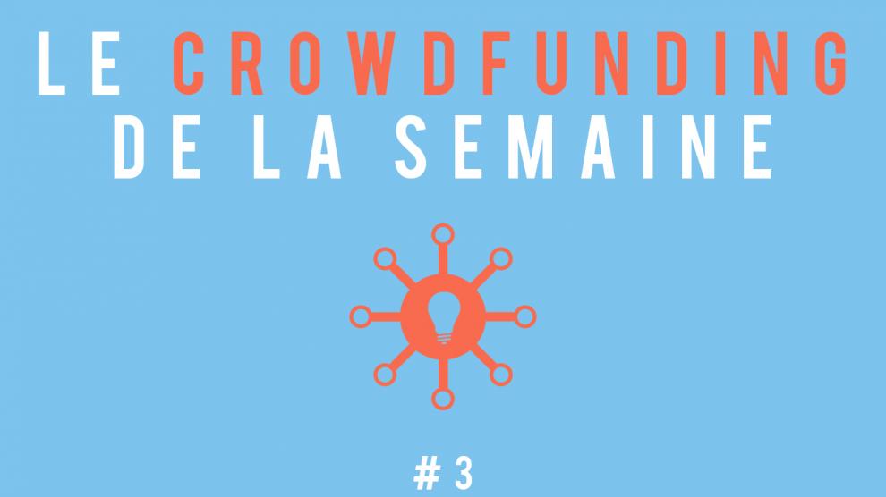 Le crowdfunding de la semaine #3