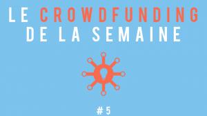 Le crowdfunding de la semaine #5