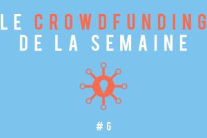Le crowdfunding de le semaine #6