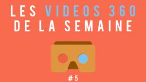 Les vidéos 360 de la semaine #5