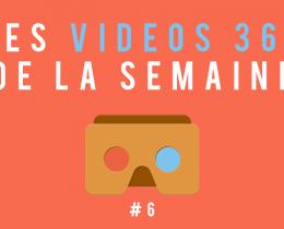 Les vidéos 360 de la semaine #6