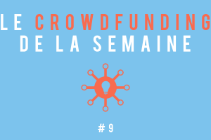 Le crowdfunding de la semaine #9