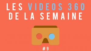 Les vidéos 360 de la semaine #9