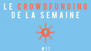 Le crowdfunding de la semaine #11