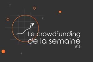Le crowdfunding de la semaine #13