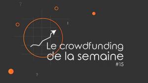 Le crowdfunding de la semaine #15