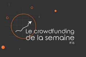 Le crowdfunding de la semaine #16