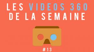 Les vidéos 360 de la semaine #13