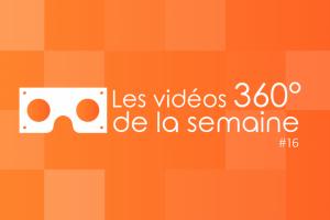 Les vidéos 360 de la semaine #16
