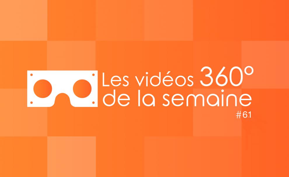 Les vidéos 360 de la semaine #61